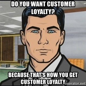 Archer - do you want customer loyalty? because that's how you get customer loyalty