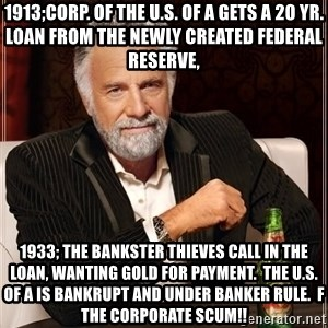 The Most Interesting Man In The World - 1913;Corp. of the U.S. of A gets a 20 yr. loan from the newly created Federal Reserve, 1933; the Bankster Thieves call in the Loan, wanting Gold for payment.  The U.S. of A is Bankrupt and under Banker Rule.  F the Corporate Scum!!