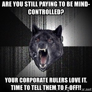 Insanity Wolf - Are You still paying to be Mind-Controlled? Your Corporate Rulers love it.  Time to tell them to F-Off!!