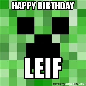 Minecraft Creeper Meme - HAPPY BIRTHDAY  LEIF