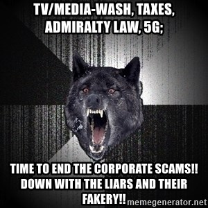 Insanity Wolf - TV/media-wash, taxes, Admiralty law, 5g; time to end the corporate scams!!  Down with the liars and their fakery!!