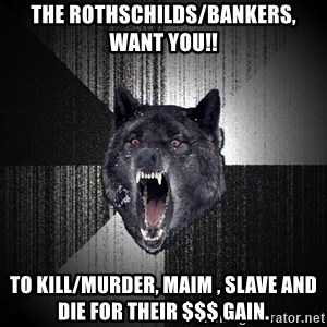 Insanity Wolf - the rothschilds/bankers, want you!! to kill/murder, maim , slave and die for their $$$ gain.