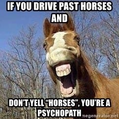 "Horse - If you drive past horses and  don't yell ""horses"", you're a psychopath"