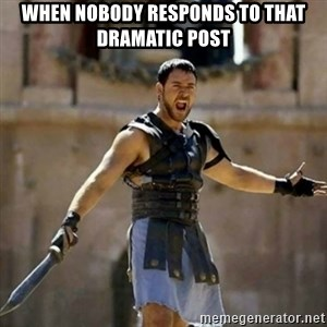 GLADIATOR - When nobody responds to that dramatic post