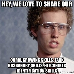 Napoleon Dynamite - hey, we love to share our coral growing skills, tank husbandry skills, hitchhiker identification skills