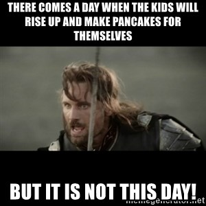 But it is not this Day ARAGORN - There comes a day when the kids will rise up and make pancakes for themselves But it is not this day!
