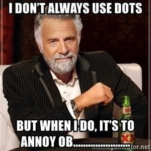 The Most Interesting Man In The World - I don't always use dots But when I do, it's to annoy OB.......................