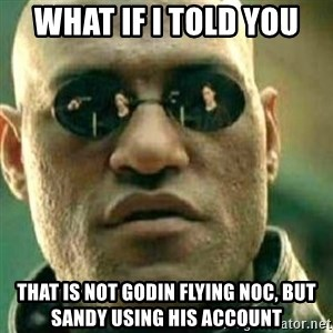 What If I Told You - What if I told you That is not godin flying Noc, but Sandy using his account