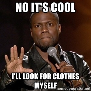 Kevin Hart - No it's cool I'll look for clothes myself