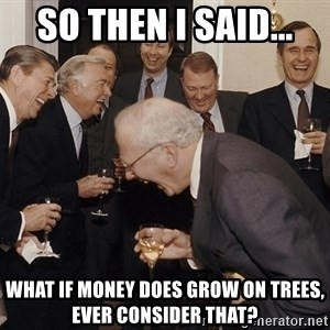 So Then I Said... - So then i said... what if money does grow on trees, ever consider that?