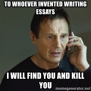 taken meme - To whoever invented writing essays I will find you and kill you