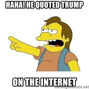 Nelson HaHa - haha! He quoted trump On the internet