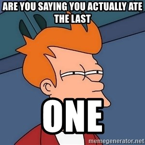 Futurama Fry - ARE YOU SAYING YOU ACTUALLY ATE THE LAST ONE