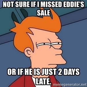Futurama Fry - Not sure if I missed eddie's sale Or if he is just 2 days late.