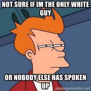 Futurama Fry - Not sure if im the only white guy Or nobody else has spoken up
