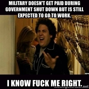 fuck me right jonah hill - Military doesn't get paid during government shut down but is still expected to go to work. I know fuck me right.