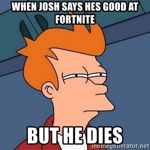 Futurama Fry - when josh says hes good at fortnite but he dies