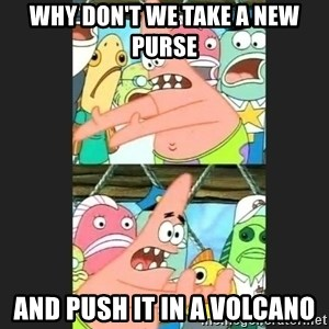 Pushing Patrick - Why don't we take a new purse And push it in a volcano