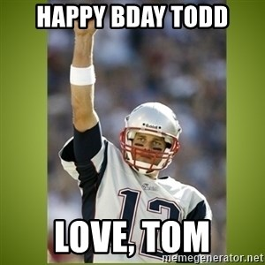 tom brady - Happy Bday Todd Love, Tom