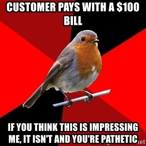Retail Robin - Customer pays with a $100 bill If you think this is impressing me, it isn't and you're pathetic