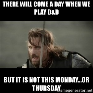 But it is not this Day ARAGORN - There will come a day when we play D&D But it is not this Monday...or Thursday