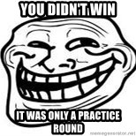 Troll Faceee - You didn't win It was only a practice round
