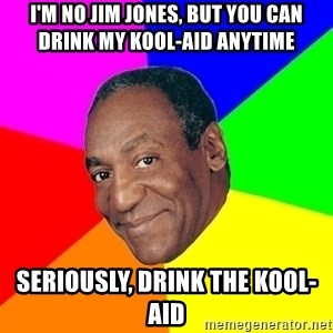 Advice Bill Cosby - I'm no Jim Jones, but you can drink my kool-aid anytime Seriously, drink the kool-aid