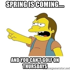 Nelson HaHa - Spring Is Coming.... And You Can't Golf on Thursdays