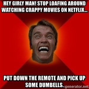 Angry Arnold - HEY GIRLY MAN! Stop loafing around watching crappy movies on netflix... Put down the remote and pick up some dumbells.