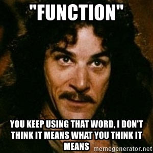 """You keep using that word, I don't think it means what you think it means - """"Function"""" You keep using that word, I don't think it means what you think it means"""