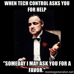 """The Godfather - when tech control asks you for help """"Someday I may ask you for a favor."""""""