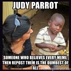 Skeptical third-world kid - Judy Parrot Someone who believes every meme, then repost them is the Dumbest of all