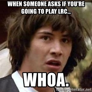 Conspiracy Keanu - When someone asks if you're going to play LRC... Whoa.