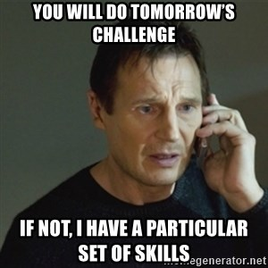 taken meme - You will do tomorrow's challenge If not, I have a particular set of skills