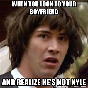 Conspiracy Keanu - When you look to your boyfriend  And realize he's not Kyle