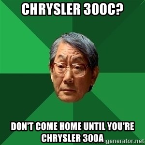 High Expectations Asian Father - Chrysler 300c? don't come home until you're chrysler 300a