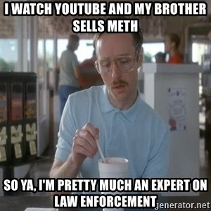 things are getting serious - i watch youtube and my brother sells meth so ya, i'm pretty much an expert on law enforcement