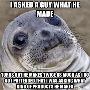 Awkward Seal - I asked a guy what he made Turns out he makes twice as much as I do so I pretended that I was asking what kind of products he makes