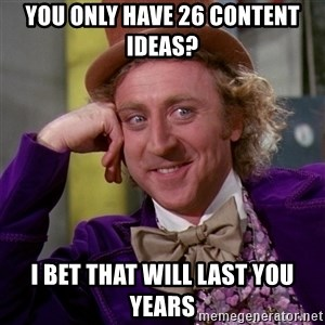 Willy Wonka - You only have 26 content ideas? i bet that will last you years