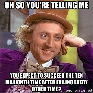 Oh so you're - Oh so you're telling me you expect to succeed the ten millionth time after failing every other time?