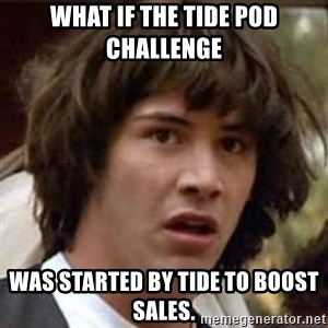 Conspiracy Keanu - What if the Tide pod challenge was started by Tide to boost sales.