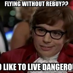 I too like to live dangerously - Flying without Rebuy??