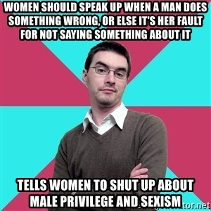 Privilege Denying Dude - women should speak up when a man does something wrong, or else it's her fault for not saying something about it tells women to shut up about male privilege and sexism