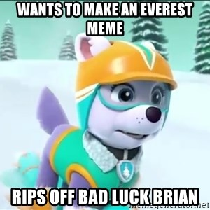Bad Luck Everest  - Wants to make an Everest meme Rips off Bad Luck brian