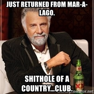 The Most Interesting Man In The World - Just returned from Mar-a-Lago. SHITHOLE of a country...club.