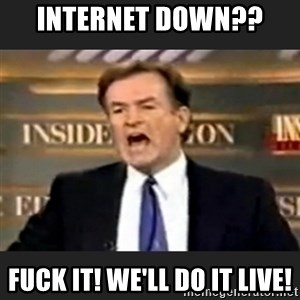 Angry Bill O'Reilly - Internet down??  Fuck it! We'll do it live!