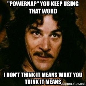 """You keep using that word, I don't think it means what you think it means - """"Powernap"""" you keep using that word I don't think it means what you think it means"""