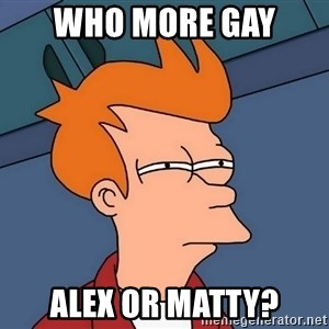 Futurama Fry - who more gay  alex or matty?