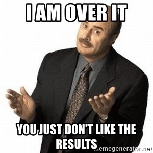 Dr. Phil - I AM OVER IT YOU JUST DON'T LIKE THE RESULTS