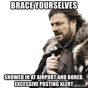 Winter is Coming - Brace yourselves  Snowed in at airport and bored. Excessive posting alert